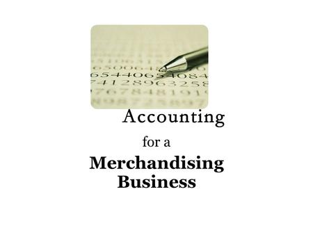 For a Merchandising Business. What is merchandise? A 'good' (anything really) Bought for a certain price Sold for a higher price Goods are bought and.