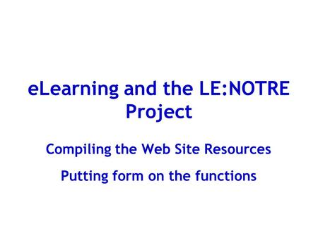 ELearning and the LE:NOTRE Project Compiling the Web Site Resources Putting form on the functions.