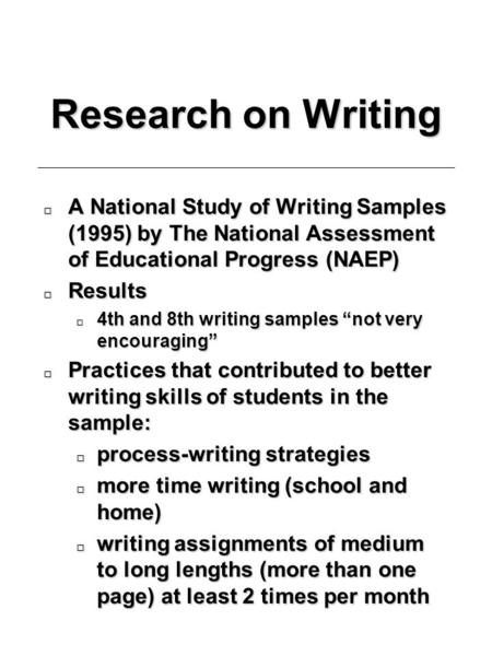 Research on Writing o A National Study of Writing Samples (1995) by The National Assessment of Educational Progress (NAEP) o Results o 4th and 8th writing.