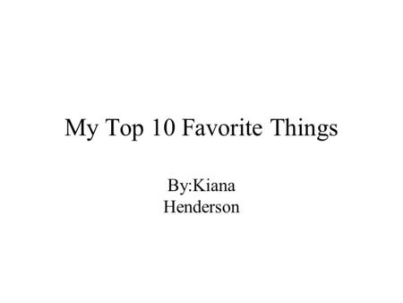 My Top 10 Favorite Things By:Kiana Henderson. My favorite subject World history Learning about medieval times and how they are different from know. Know.