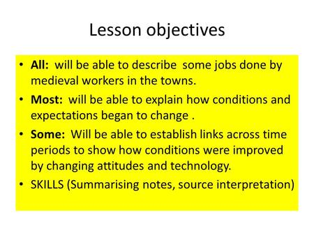 Lesson objectives All: will be able to describe some jobs done by medieval workers in the towns. Most: will be able to explain how conditions and expectations.