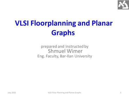 VLSI Floorplanning and Planar Graphs prepared and Instructed by Shmuel Wimer Eng. Faculty, Bar-Ilan University July 2015VLSI Floor Planning and Planar.