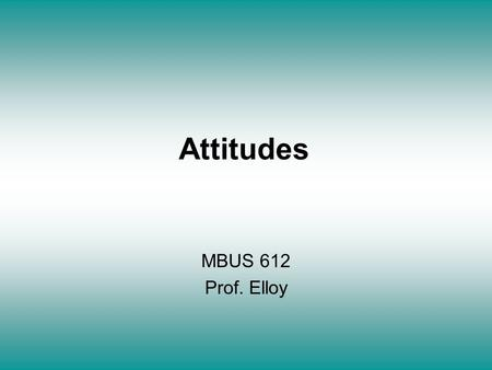 Attitudes MBUS 612 Prof. Elloy. Attitude Formation 1. Dispositional Approach * Attitudes represent releatively stable predispositions to respond to people.