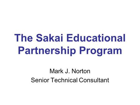 The Sakai Educational Partnership Program Mark J. Norton Senior Technical Consultant.