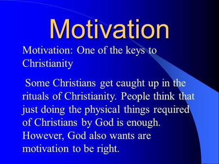 Motivation Motivation: One of the keys to Christianity Some Christians get caught up in the rituals of Christianity. People think that just doing the physical.