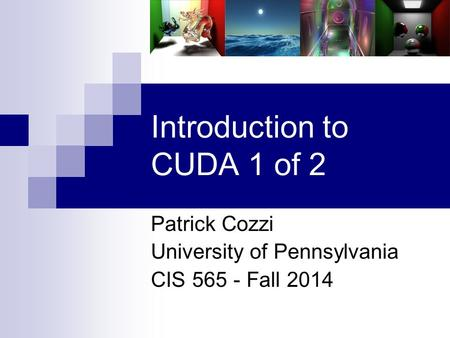 Introduction to CUDA 1 of 2 Patrick Cozzi University of Pennsylvania CIS 565 - Fall 2014.