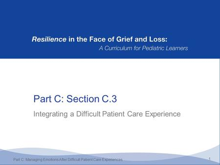 Part C: Section C.3 1 Part C: Managing Emotions After Difficult Patient Care Experiences Integrating a Difficult Patient Care Experience.