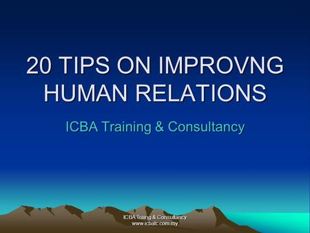 ICBA Traing & Consultancy www.icbatc.com.my 20 TIPS ON IMPROVNG HUMAN RELATIONS ICBA Training & Consultancy.