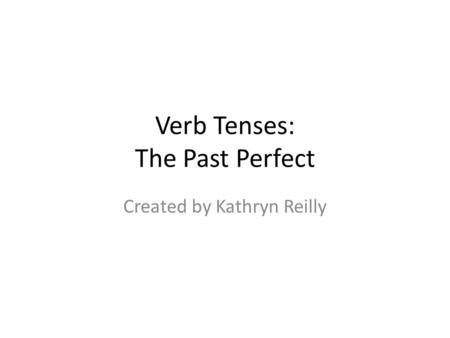 Verb Tenses: The Past Perfect Created by Kathryn Reilly.