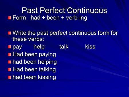 Past Perfect Continuous Form had + been + verb-ing Write the past perfect continuous form for these verbs: payhelptalkkiss Had been paying had been helping.