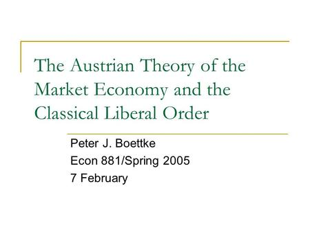 The Austrian Theory of the Market Economy and the Classical Liberal Order Peter J. Boettke Econ 881/Spring 2005 7 February.