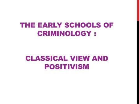 THE EARLY SCHOOLS OF CRIMINOLOGY : CLASSICAL VIEW AND POSITIVISM.