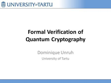 Formal Verification of Quantum Cryptography Dominique Unruh University of Tartu.