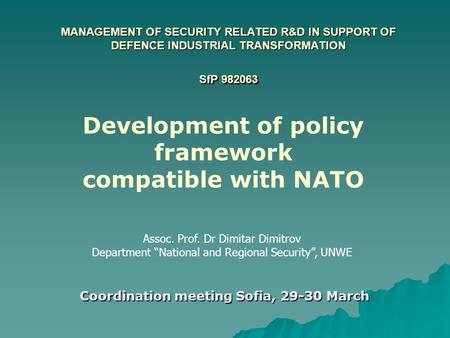 MANAGEMENT OF SECURITY RELATED R&D IN SUPPORT OF DEFENCE INDUSTRIAL TRANSFORMATION SfP 982063 Coordination meeting Sofia, 29-30 March Assoc. Prof. Dr Dimitar.