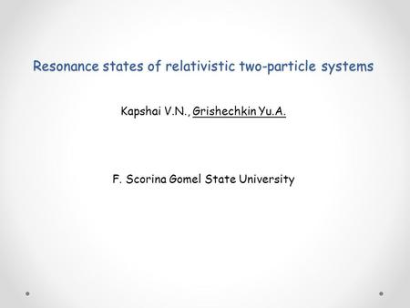 Resonance states of relativistic two-particle systems Kapshai V.N., Grishechkin Yu.A. F. Scorina Gomel State University.