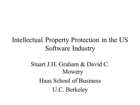 Intellectual Property Protection in the US Software Industry Stuart J.H. Graham & David C. Mowery Haas School of Business U.C. Berkeley.