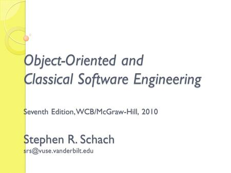 Object-Oriented and Classical Software Engineering Seventh Edition, WCB/McGraw-Hill, 2010 Stephen R. Schach