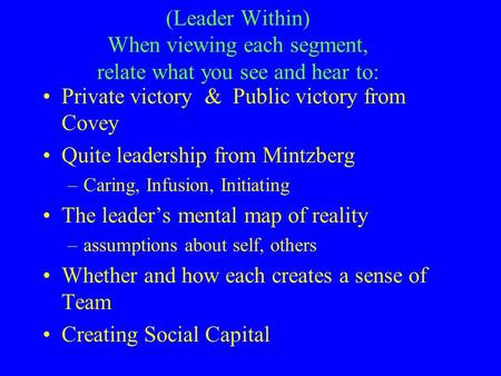 (Leader Within) When viewing each segment, relate what you see and hear to: Private victory & Public victory from Covey Quite leadership from Mintzberg.