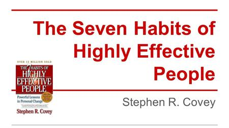 The Seven Habits of Highly Effective People Stephen R. Covey.