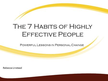 The 7 Habits of Highly Effective People Powerful Lessons in Personal Change Rebecca Linstead.