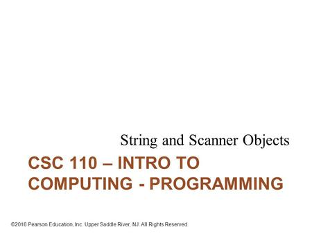 ©2016 Pearson Education, Inc. Upper Saddle River, NJ. All Rights Reserved. CSC 110 – INTRO TO COMPUTING - PROGRAMMING String and Scanner Objects.
