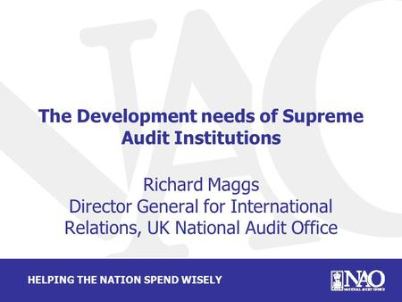 HELPING THE NATION SPEND WISELY The Development needs of Supreme Audit Institutions Richard Maggs Director General for International Relations, UK National.