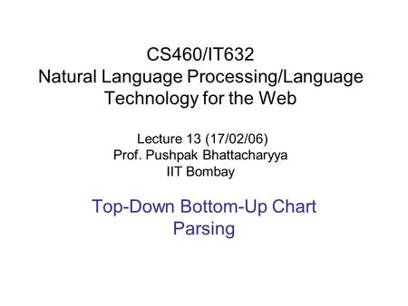 CS460/IT632 Natural Language Processing/Language Technology for the Web Lecture 13 (17/02/06) Prof. Pushpak Bhattacharyya IIT Bombay Top-Down Bottom-Up.