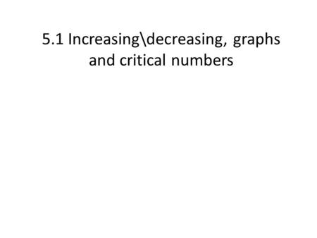 5.1 Increasing\decreasing, graphs and critical numbers.