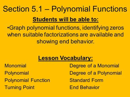 Section 5.1 – Polynomial Functions Students will be able to: Graph polynomial functions, identifying zeros when suitable factorizations are available and.
