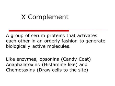 X Complement A group of serum proteins that activates each other in an orderly fashion to generate biologically active molecules. Like enzymes, opsonins.