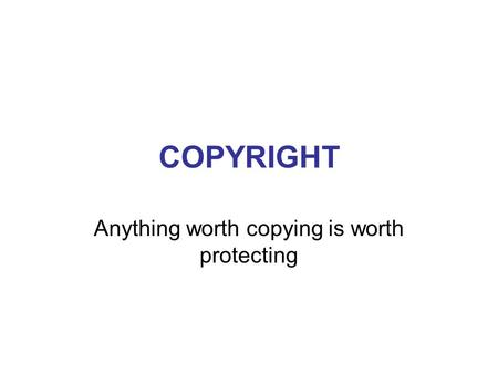 COPYRIGHT Anything worth copying is worth protecting.