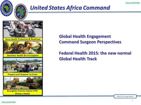 """Stability Through Health"" UNCLASSIFIED United States Africa Command UNCLASSIFIED 1 Force Health Protection & Readiness Seamless Health Service Support."