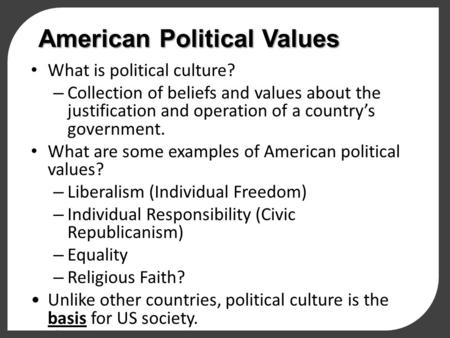 American Political Values What is political culture? – Collection of beliefs and values about the justification and operation of a country's government.