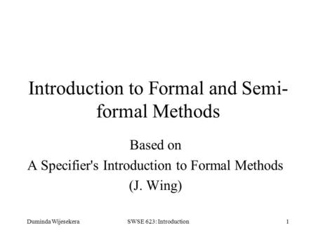 Duminda WijesekeraSWSE 623: Introduction1 Introduction to Formal and Semi- formal Methods Based on A Specifier's Introduction to Formal Methods (J. Wing)