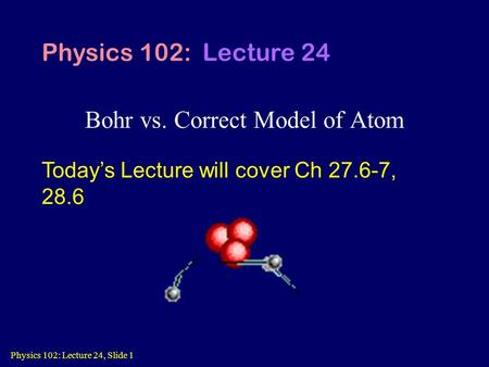 Physics 102: Lecture 24, Slide 1 Bohr vs. Correct Model of Atom Physics 102: Lecture 24 Today's Lecture will cover Ch 27.6-7, 28.6.