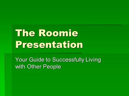 The Roomie Presentation Your Guide to Successfully Living with Other People.