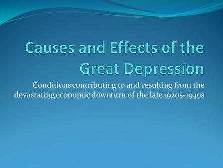 Conditions contributing to and resulting from the devastating economic downturn of the late 1920s-1930s.