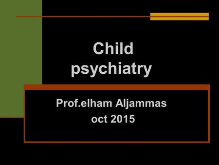 Child psychiatry Prof.elham Aljammas oct 2015. The practice of child psychiatry differs from that of adult psychiatry in 5 ways: Children seldom initiate.