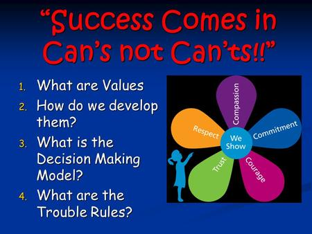 """Success Comes in Can's not Can'ts!!"" 1. What are Values 2. How do we develop them? 3. What is the Decision Making Model? 4. What are the Trouble Rules?"