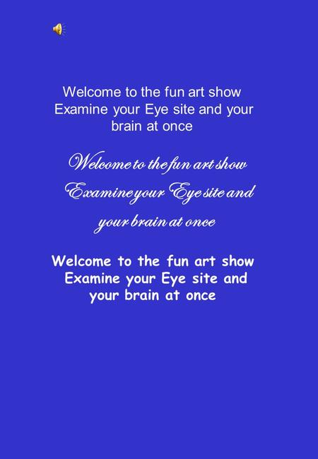 Welcome to the fun art show Examine your Eye site and your brain at once Welcome to the fun art show Examine your Eye site and your brain at once Welcome.