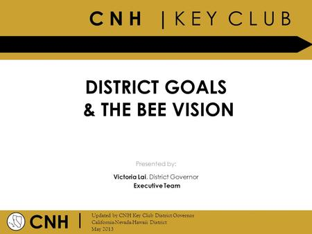 C N H | K E Y C L U B CNH | Updated by CNH Key Club District Governor California-Nevada-Hawaii District May 2013 Presented by: DISTRICT GOALS & THE BEE.
