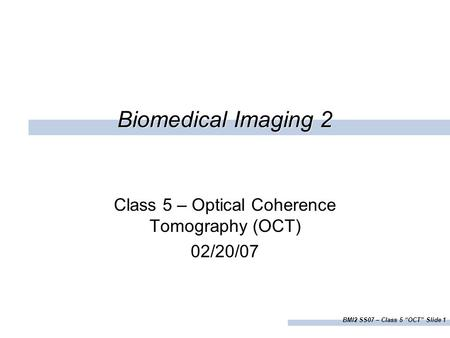 "BMI2 SS07 – Class 5 ""OCT"" Slide 1 Biomedical Imaging 2 Class 5 – Optical Coherence Tomography (OCT) 02/20/07."