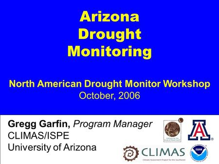 Arizona Drought Monitoring North American Drought Monitor Workshop October, 2006 Gregg Garfin, Program Manager CLIMAS/ISPE University of Arizona.