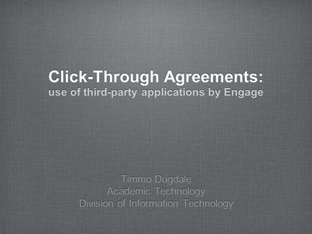 Click-Through Agreements: use of third-party applications by Engage Timmo Dugdale Academic Technology Division of Information Technology.