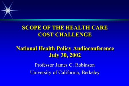 SCOPE OF THE HEALTH CARE COST CHALLENGE National Health Policy Audioconference July 30, 2002 Professor James C. Robinson University of California, Berkeley.