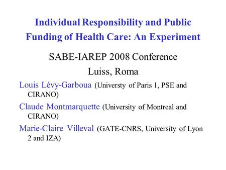 Individual Responsibility and Public Funding of Health Care: An Experiment SABE-IAREP 2008 Conference Luiss, Roma Louis Lévy-Garboua (Universty of Paris.