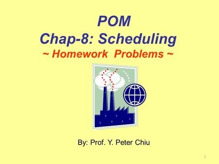 1 By: Prof. Y. Peter Chiu POM Chap-8: Scheduling ~ Homework Problems ~