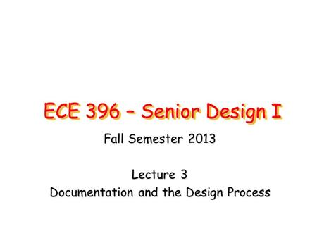 ECE 396 – Senior Design I Fall Semester 2013 Lecture 3 Documentation and the Design Process.