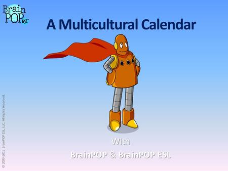 A Multicultural Calendar With BrainPOP & BrainPOP ESL BrainPOP & BrainPOP ESL © 2009-2015 BrainPOP ESL, LLC. All rights reserved.