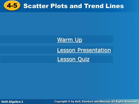 Holt Algebra 1 4-5 Scatter Plots and Trend Lines 4-5 Scatter Plots and Trend Lines Holt Algebra 1 Warm Up Warm Up Lesson Presentation Lesson Presentation.